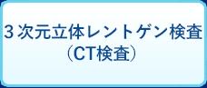 3次元立体レントゲン検査(CT検査)